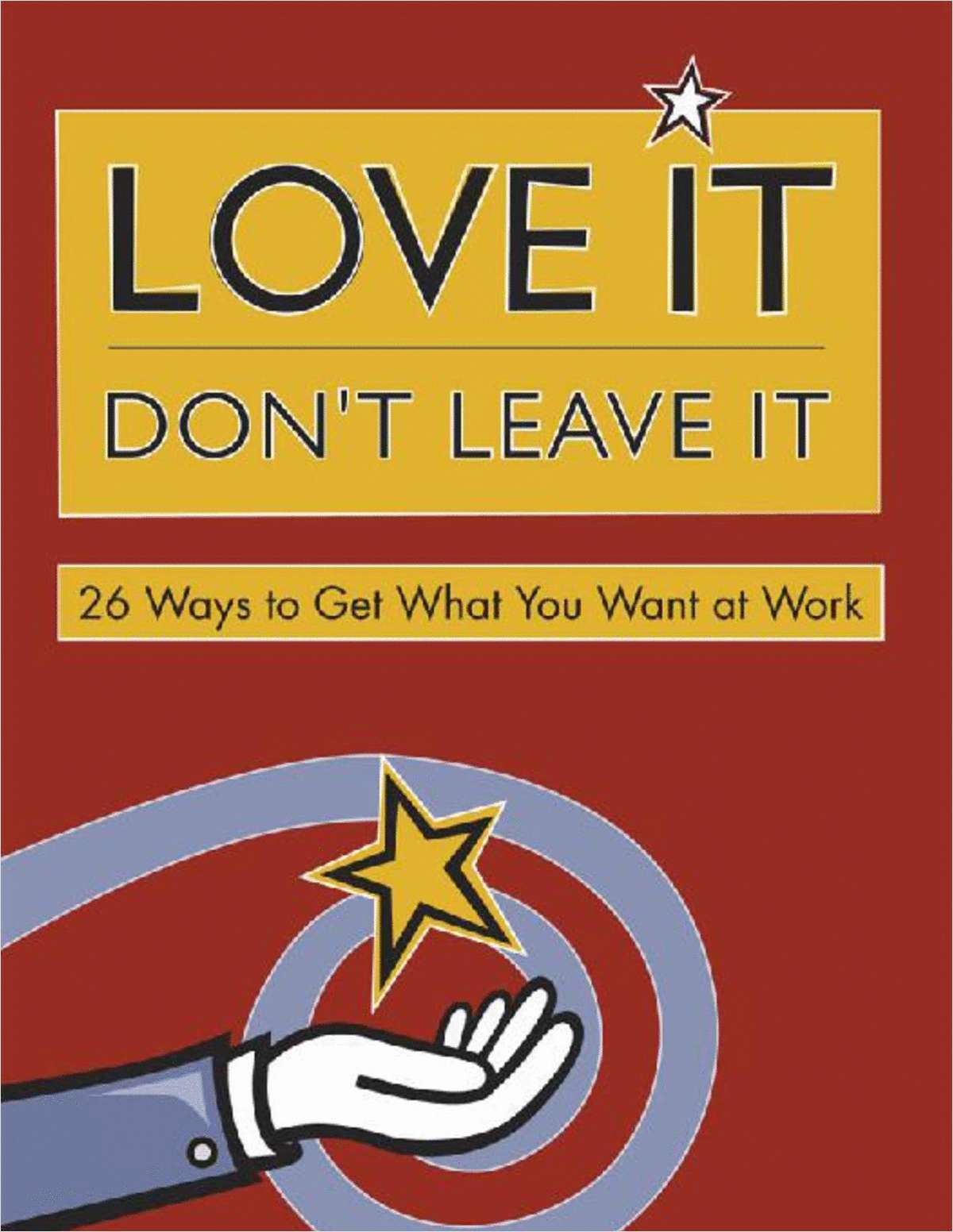 Love It Don't Leave It -- 26 Ways to Get What You Want at Work (FREE Excerpt)