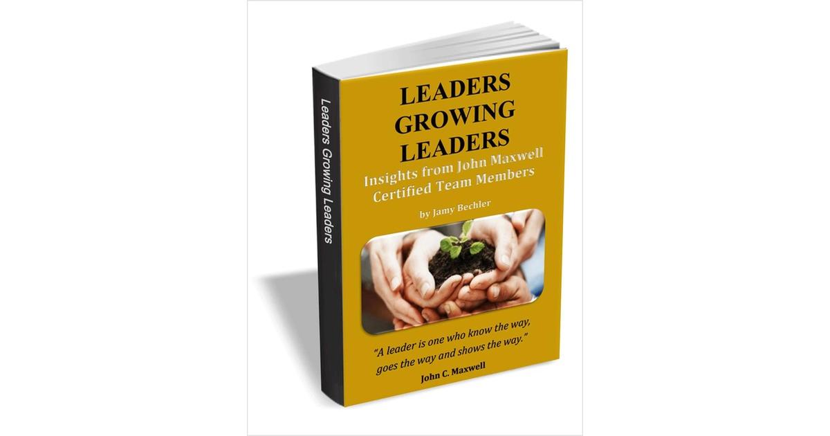 Leaders Growing Leaders Insights From John Maxwell Certified Team