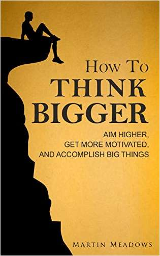 How To Think Bigger - Aim Higher, Get More Motivated, and Accomplish Big Things