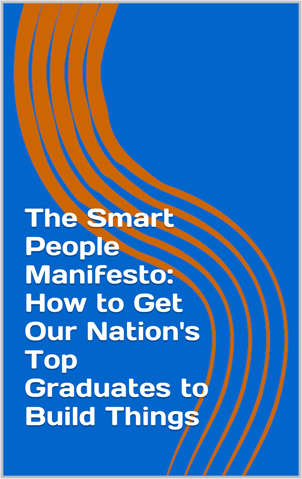 The Smart People Manifesto: How to Get Our Nation's Top Graduates to Build Things