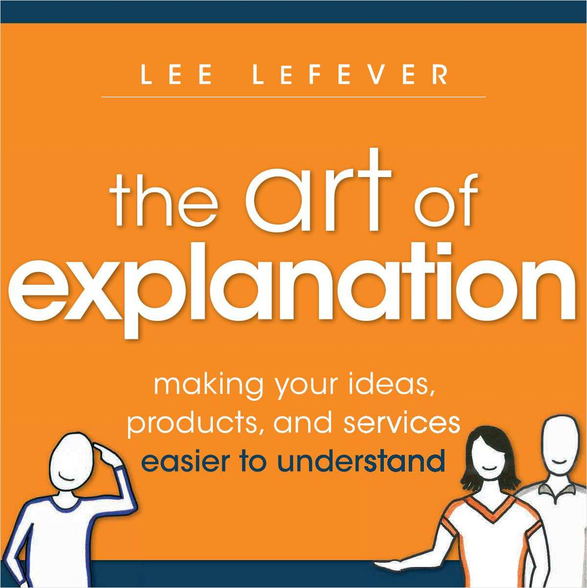 The Art of Explanation: Making your Ideas, Products, and Services Easier to Understand-- Complimentary Excerpt