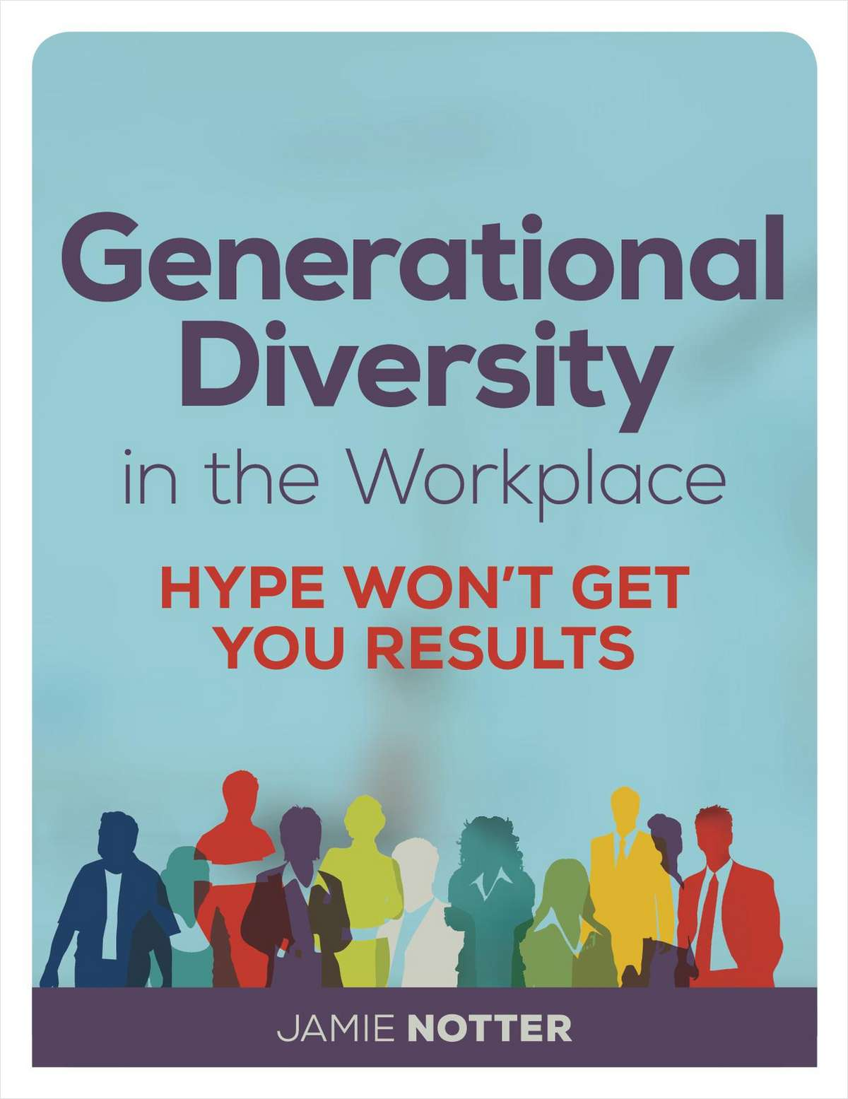 Generational Diversity in the Workplace: Hype Won't Get You Results