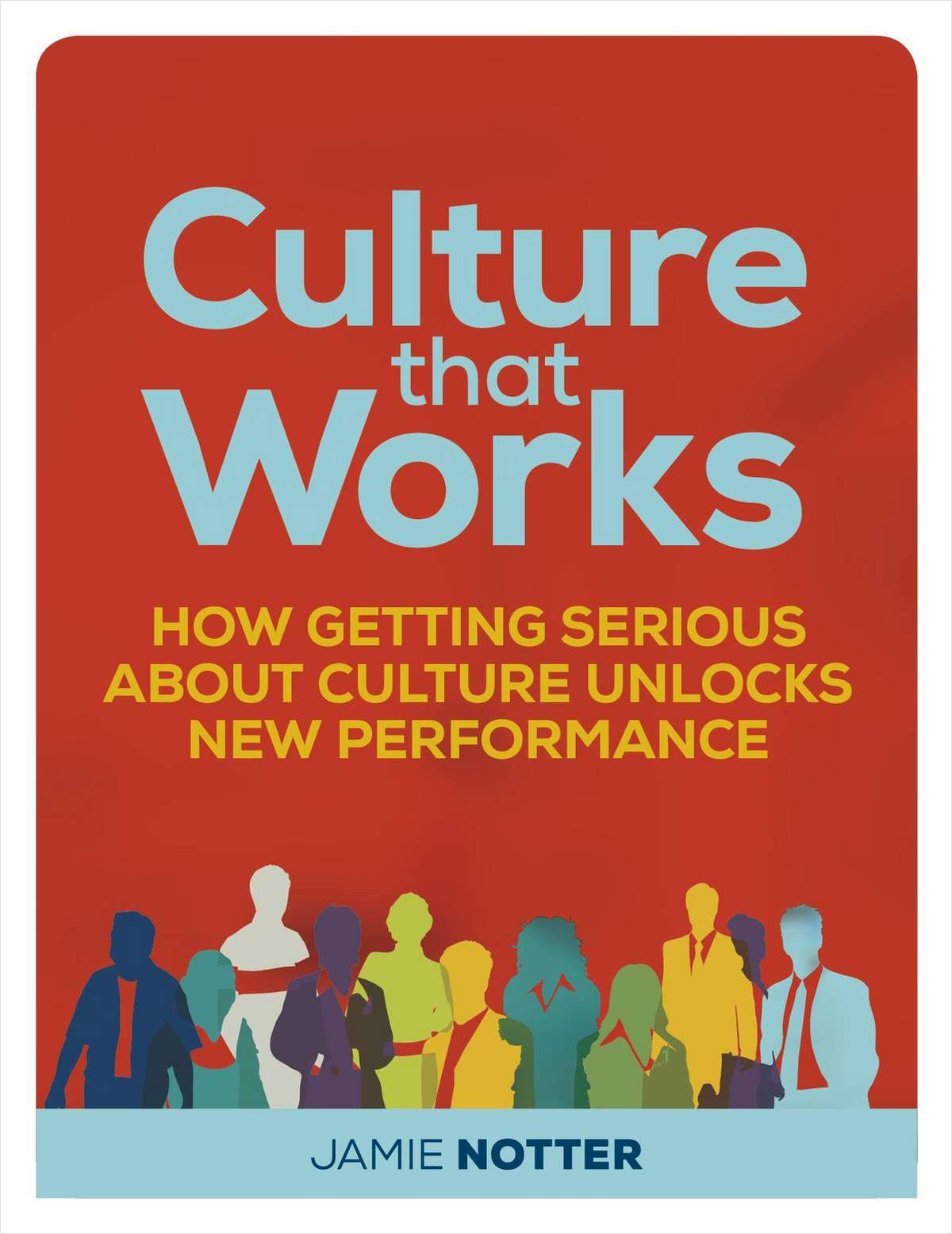 Culture that Works: How Getting Serious about Culture Unlocks New Performance