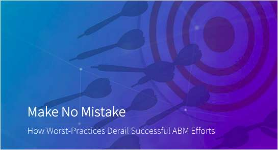 Make No Mistake: How Worst-Practices Derail Successful ABM Efforts
