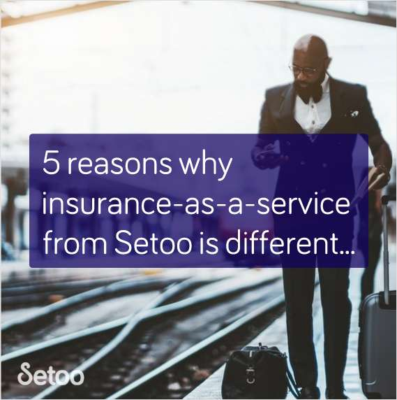 Five Reasons why Insurance as a Service from Setoo is Different