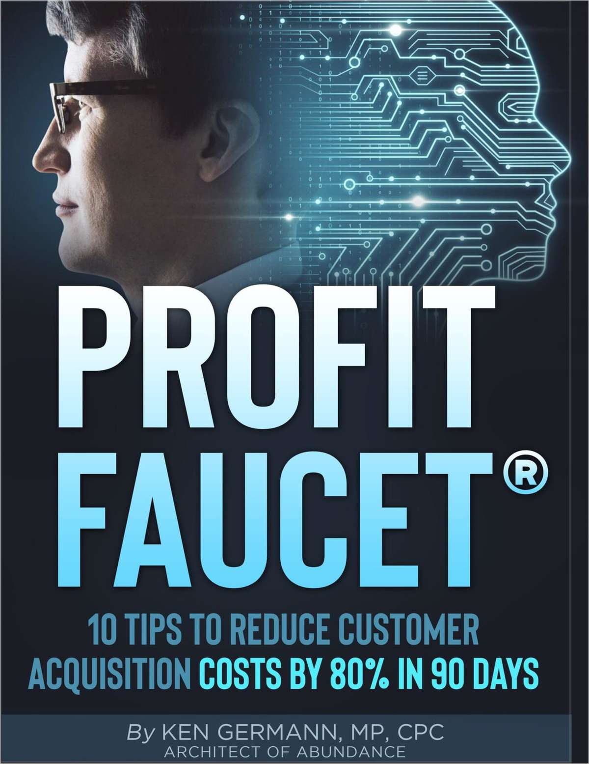 Profit Faucet: 10 Tips to Reduce Your Customer Acquisition Costs by 80% in 90 Days