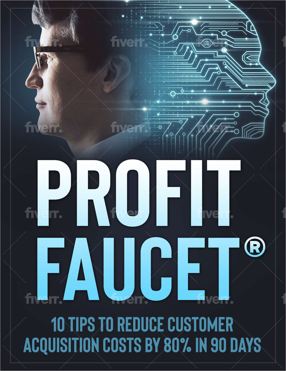 Profit Faucet: 10 Tip To Reduce Your Customer Acquisition Costs by 80% in 90 Days