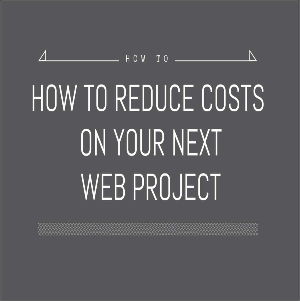 How to Dramatically Reduce Costs on Your Next Web Project