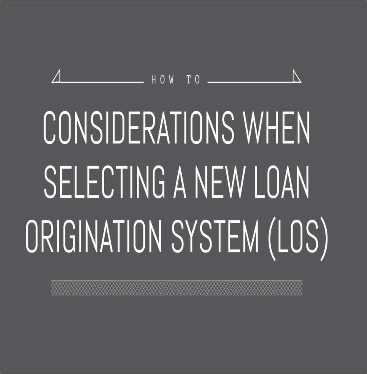 Considerations When Selecting a New Loan Origination System (LOS)