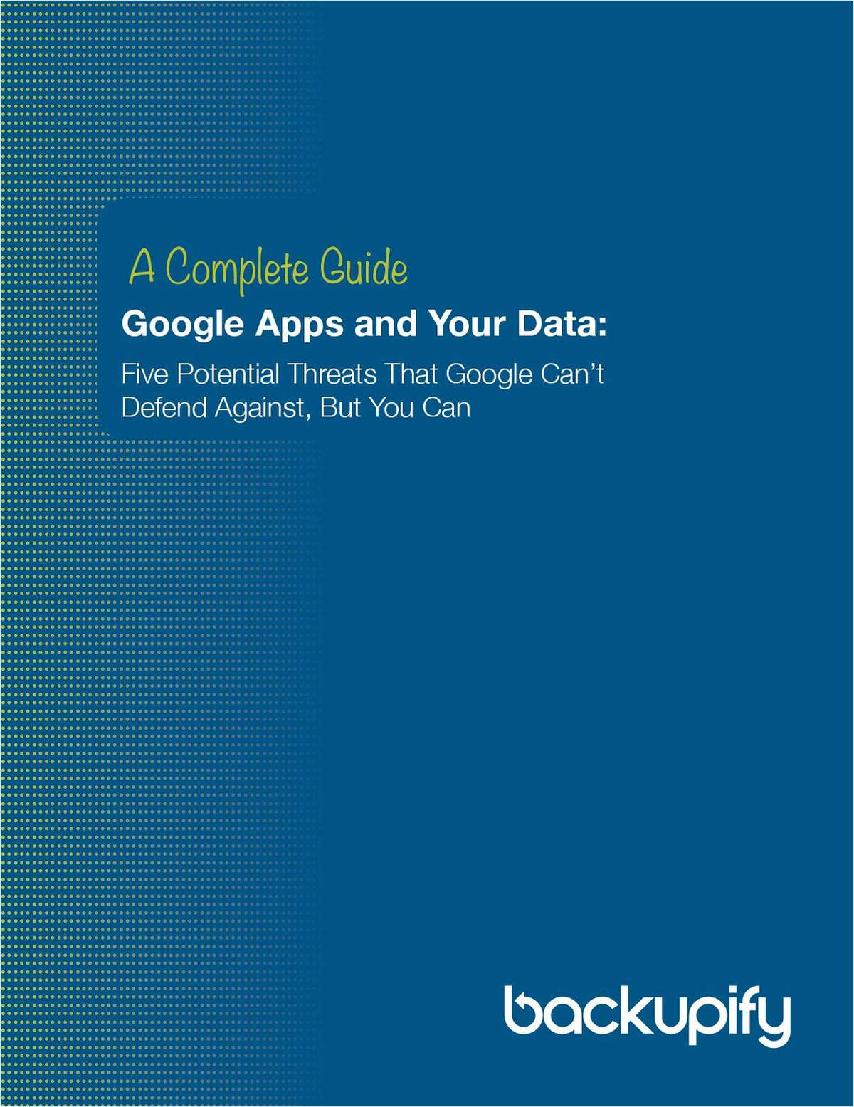 A Complete Guide: Google Apps and Your Data -- Five Threats that Google Can't Defend Against, But You Can