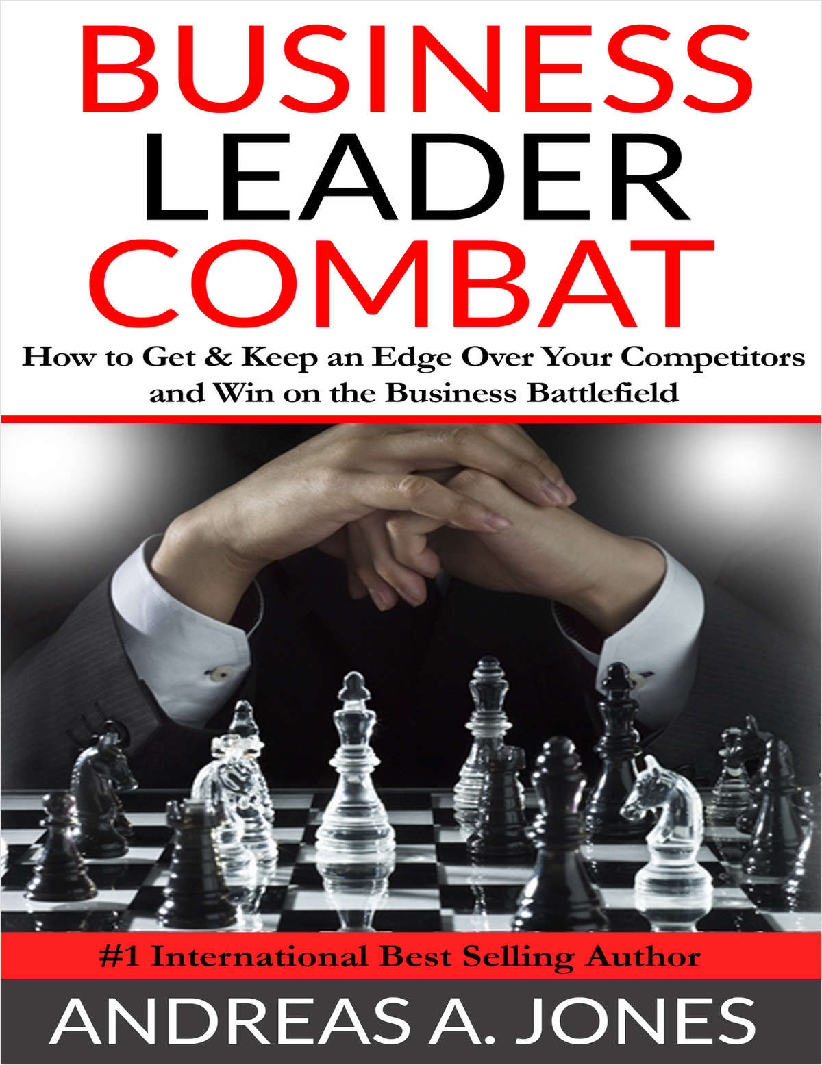 Business Leader Combat - How To Get and Keep An Edge Over Your Competitors and Win On The Business Battlefield