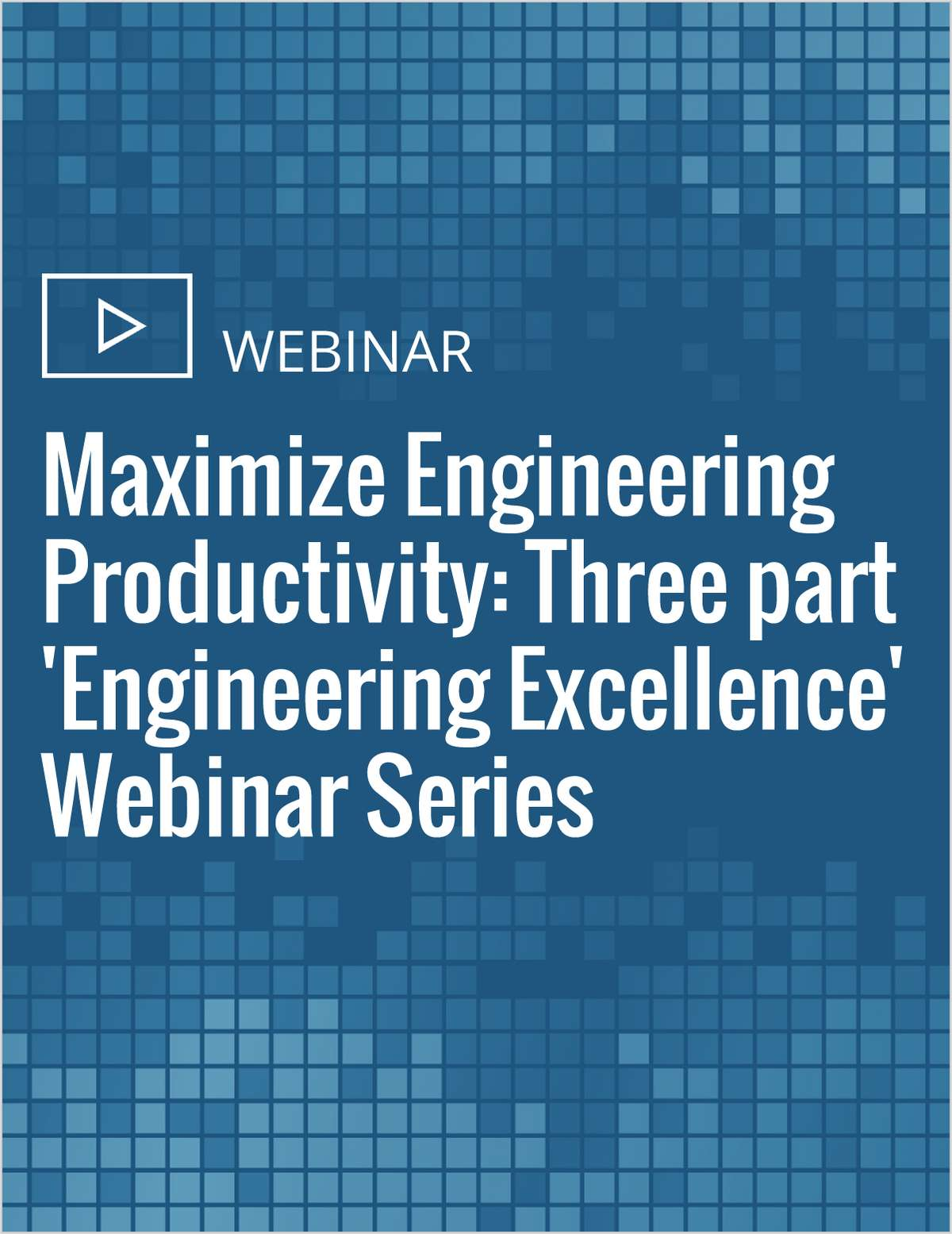 Maximize Engineering Productivity: Three part 'Engineering Excellence' Webinar Series