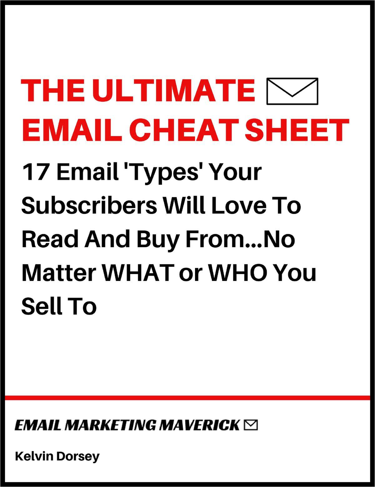 The Ultimate Email Cheat Sheet - 17 Email Types Your Subscribers Will Love To Read and Buy From...No Matter WHAT or WHO You Sell To