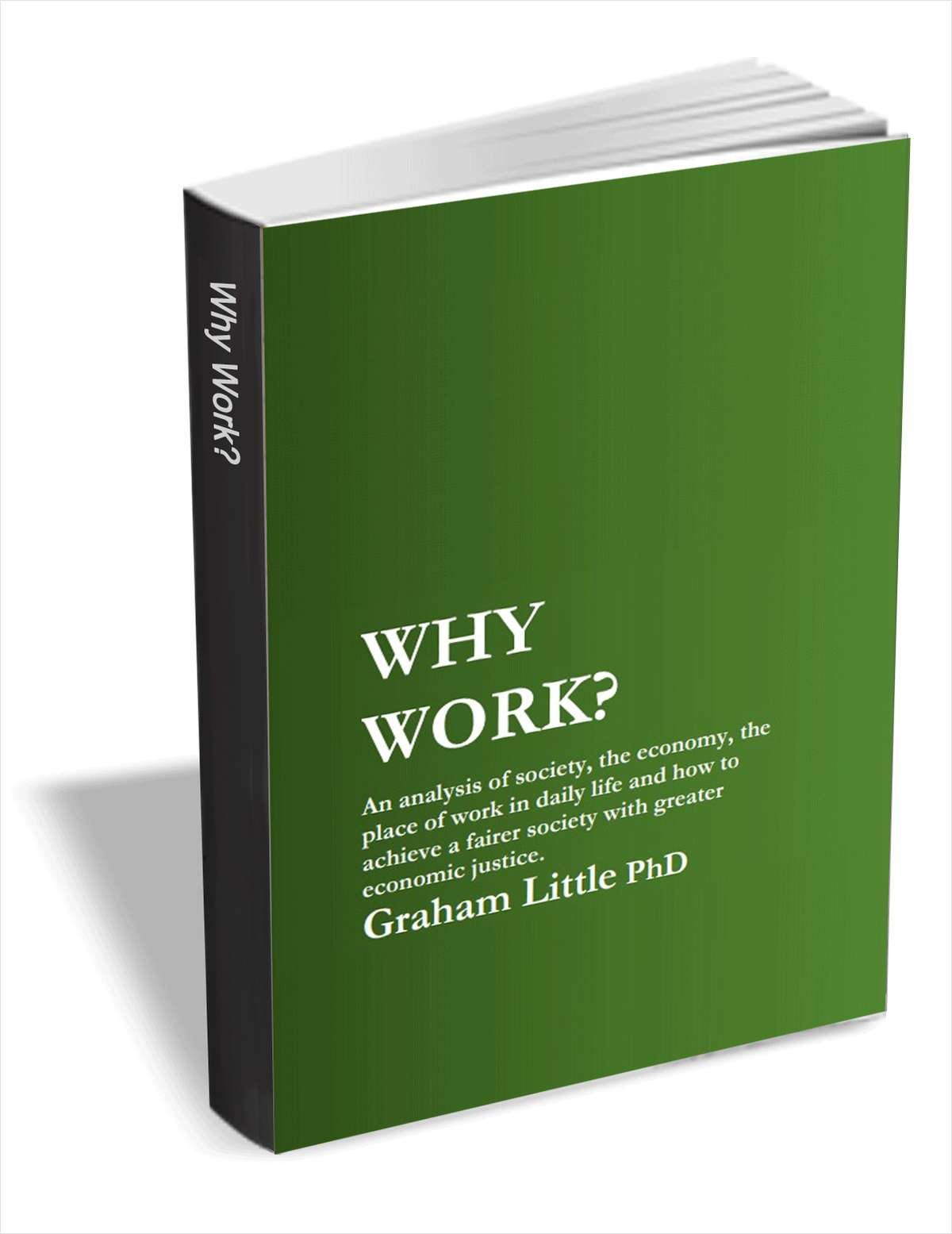 Why Work - An analysis of society, the economy, the place of work in daily life and how to achieve a fairer society with greater economic justice