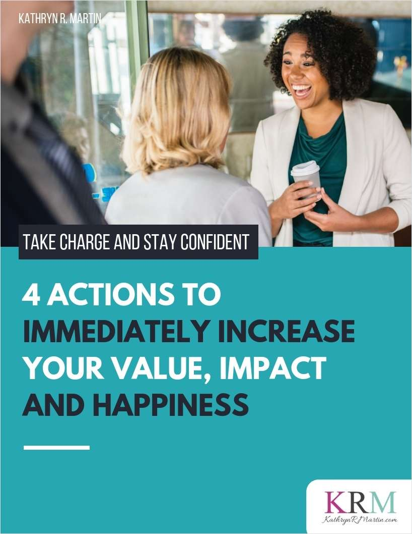 Take Charge and Stay Confident - 4 Actions to Immediately Increase Your Value, Impact and Happiness