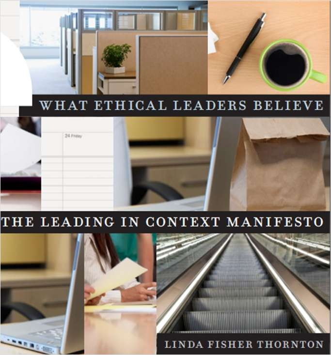 What Ethical Leaders Believe: The Leading in Context Manifesto