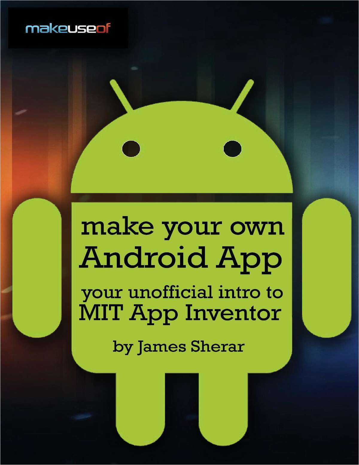 Make Your Own Android App: Your Unofficial Guide to MIT App Inventor