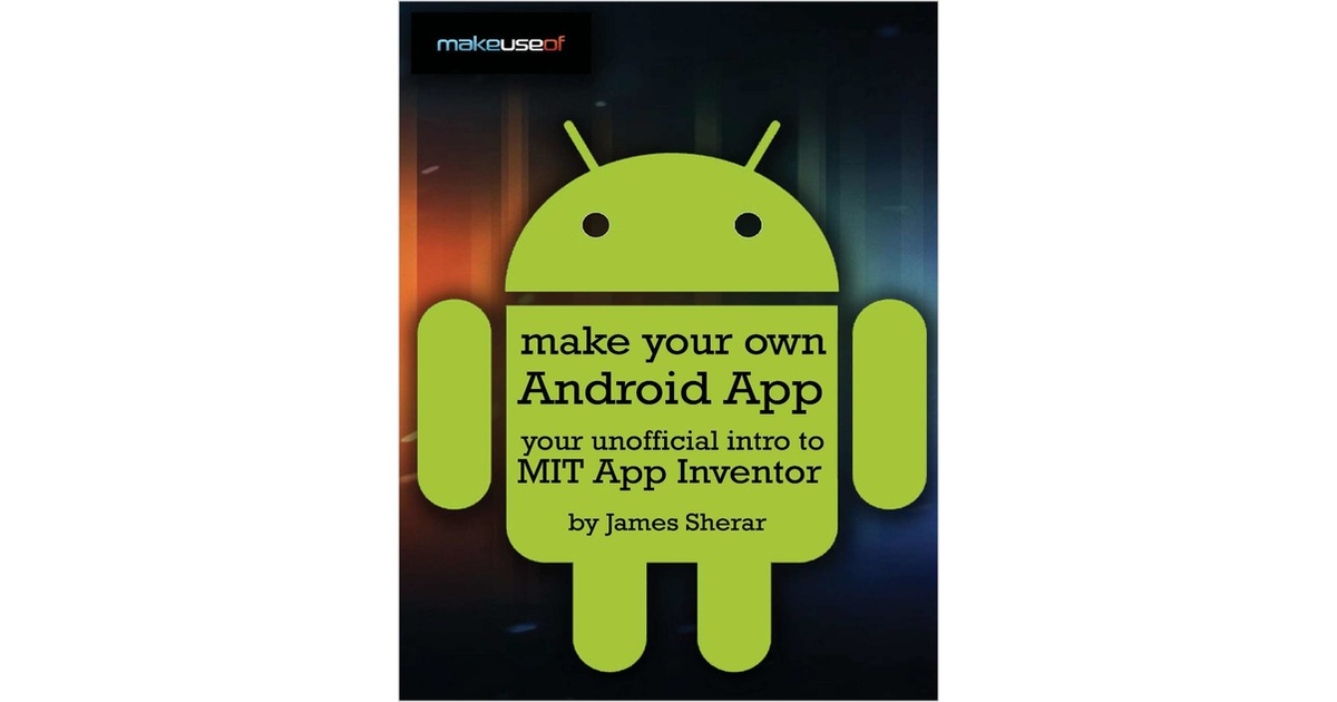 Make Your Own Android App Your Unofficial Guide To Mit App Inventor Free Makeuseof Guide
