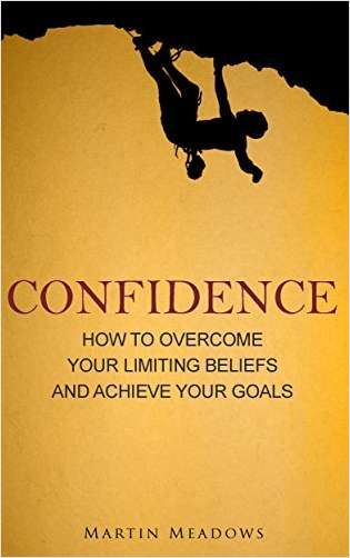 Confidence - How To Overcome Your Limiting Beliefs and Achieve Your Goals