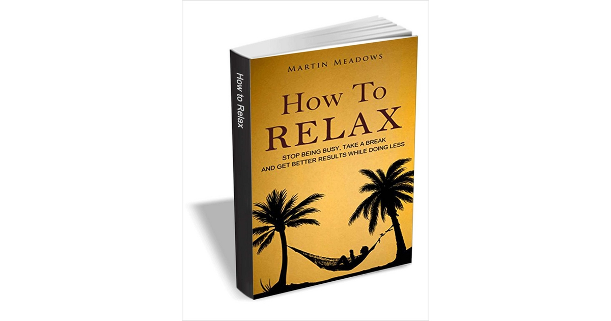 How to Relax - Stop Being Busy, Take a Break and Get Better Results While Doing Less