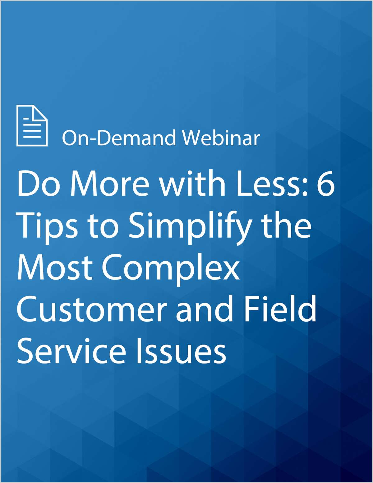 Do More with Less: 6 Tips to Simplify the Most Complex Customer and Field Service Issues