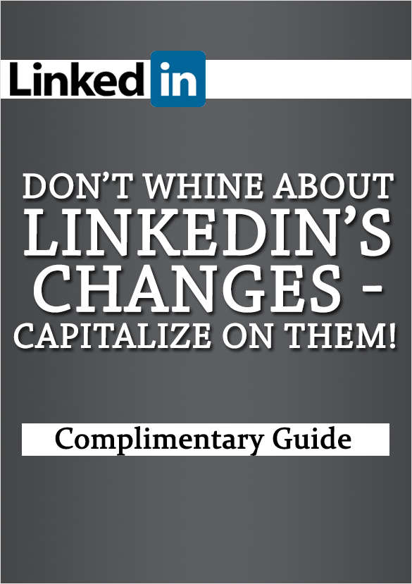 Don't Whine About LinkedIn's Changes-Capitalize on Them!