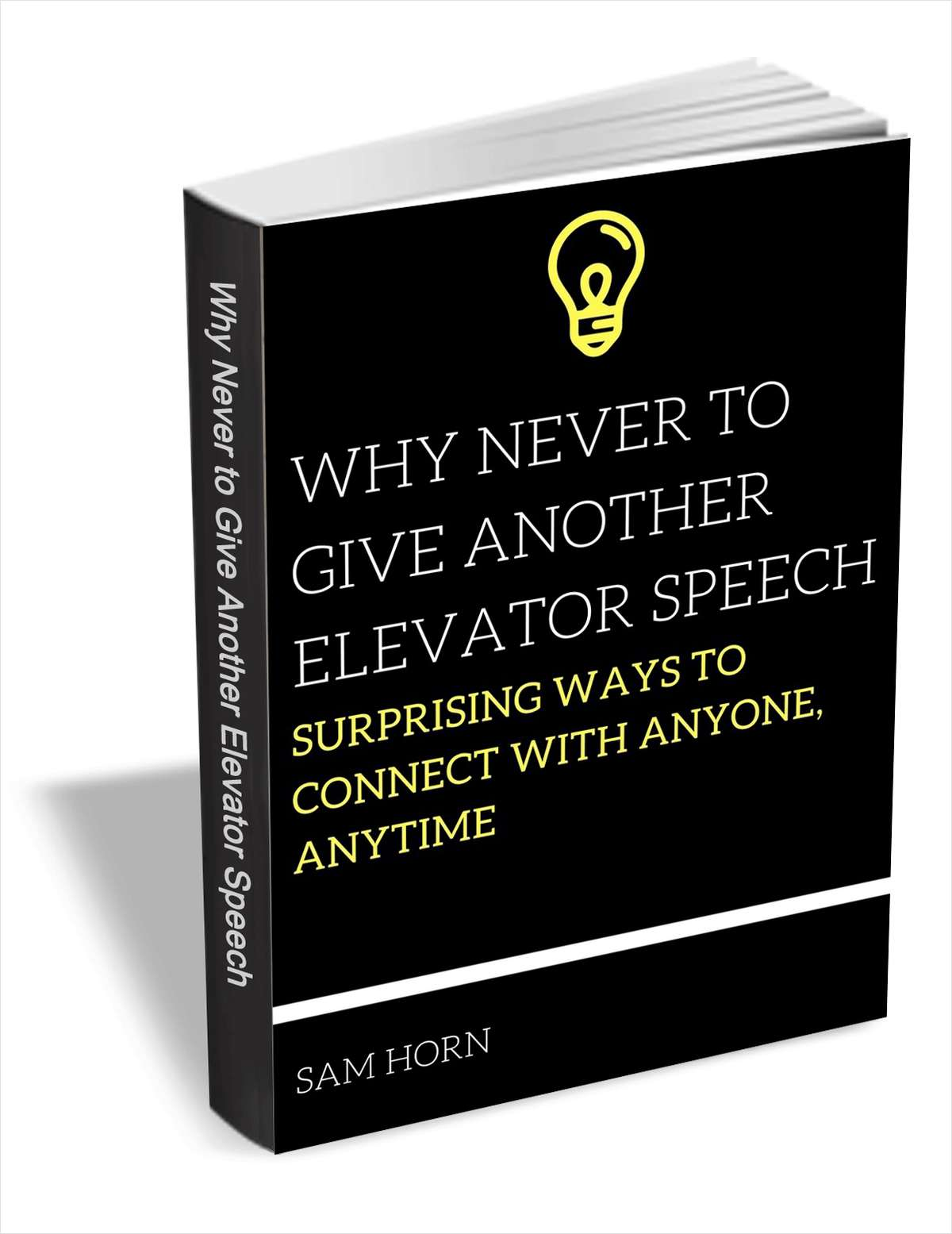 Why Never to Give Another Elevator Speech - Surprising Ways to Connect with Anyone, Anytime