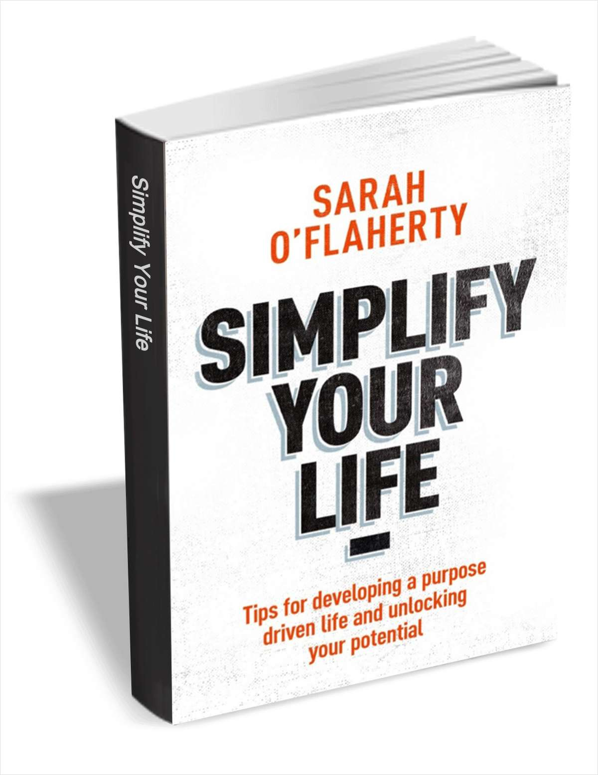 Simplify Your Life - Tips for Developing a Purpose Driven Life and Unlocking Your Potential