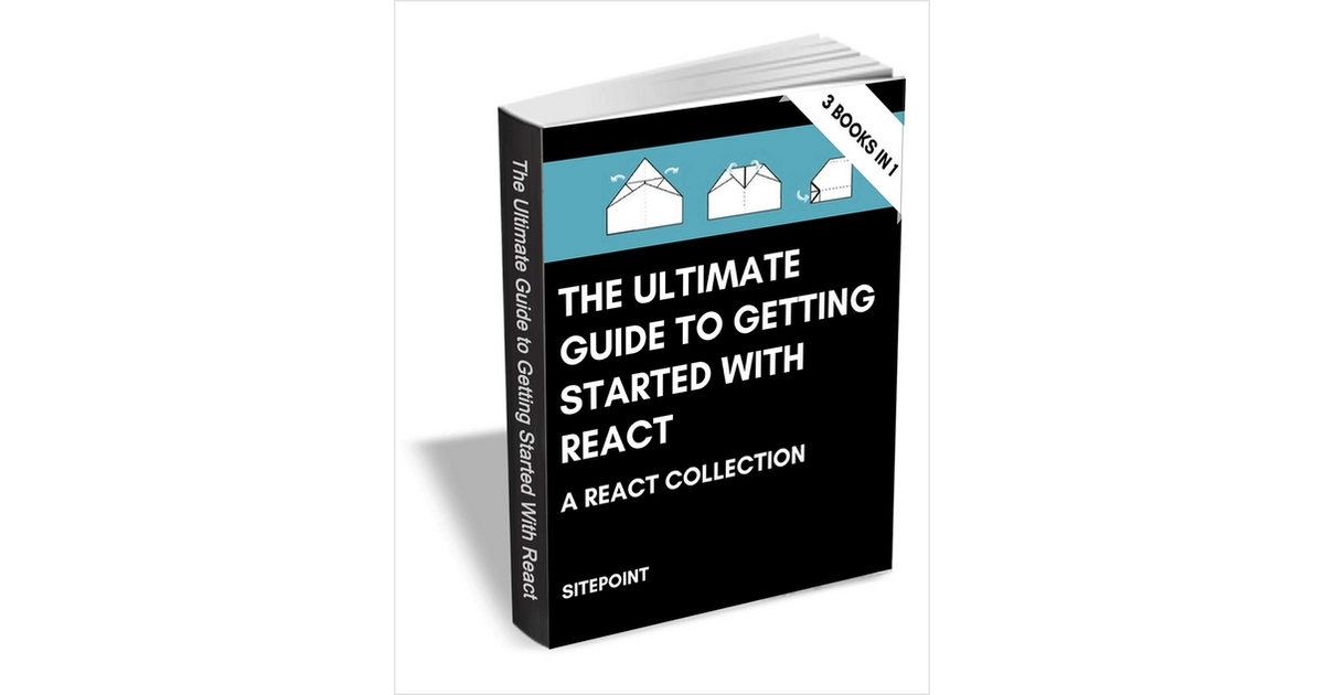 The Ultimate Guide to Getting Started with React - a React Collection ($87 Value FREE For a Limited Time), Free SitePoint eBook