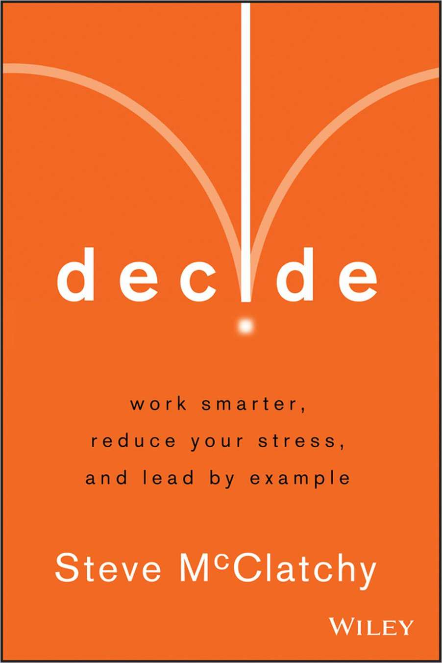 Decide: Work Smarter, Reduce Your Stress, and Lead by Example--Free Sample Chapter