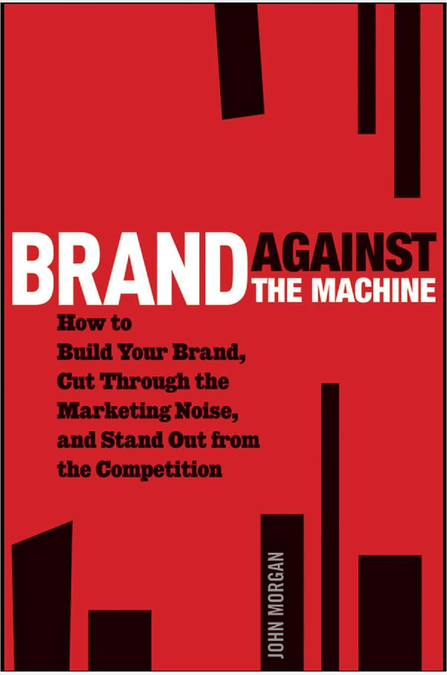 Brand Against the Machine: How to Build Your Brand, Cut Through the Marketing Noise, and Stand Out from the Competition--Free Sample Chapter