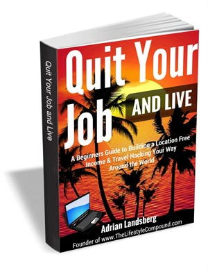 Quit Your Job and Live - A Beginners Guide to Building a Location Free Income & Travel Hacking Your Way Around the World