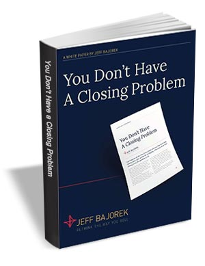 You Don't Have a Closing Problem - Stop Trying to Close Sales and Start Earning Them
