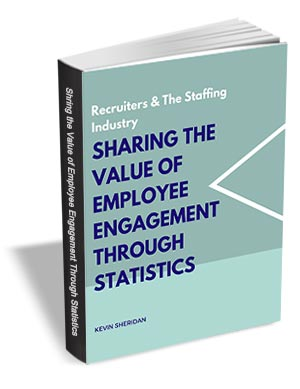 Recruiters & The Staffing Industry - Sharing The Value of Employee Engagement through Statistics