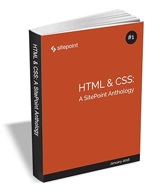 HTML & CSS - A SitePoint Anthology ($29 Value FREE For a Limited Time)