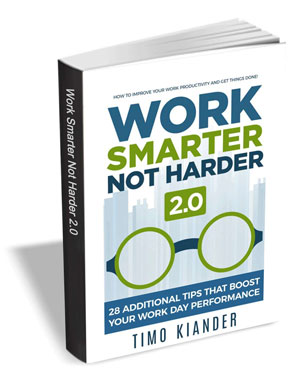 Work Smarter Not Harder 2.0 - 28 Additional Tips that Boost Your Work Day Performance