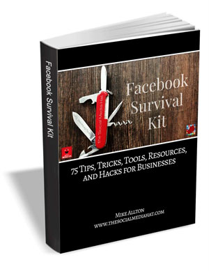 The Facebook Survival Kit - 75 Tips, Tricks, Tools, Resources, and Hacks for Businesses